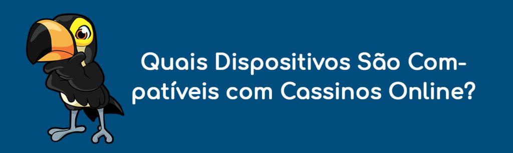 Quais Dispositivos São Compatíveis com Cassinos Online?
